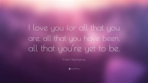 """Ernest Hemingway Quote: """"I love you for all that you are"""
